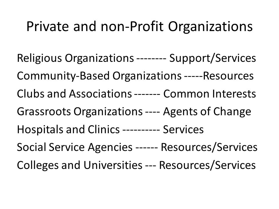 Private and non-Profit Organizations Religious Organizations -------- Support/Services Community-Based Organizations -----Resources Clubs and Associations ------- Common Interests Grassroots Organizations ---- Agents of Change Hospitals and Clinics ---------- Services Social Service Agencies ------ Resources/Services Colleges and Universities --- Resources/Services