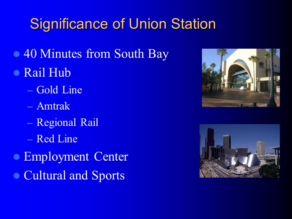 Significance of Union Station 40 Minutes from South Bay Rail Hub – Gold Line – Amtrak – Regional Rail – Red Line Employment Center Cultural and Sports