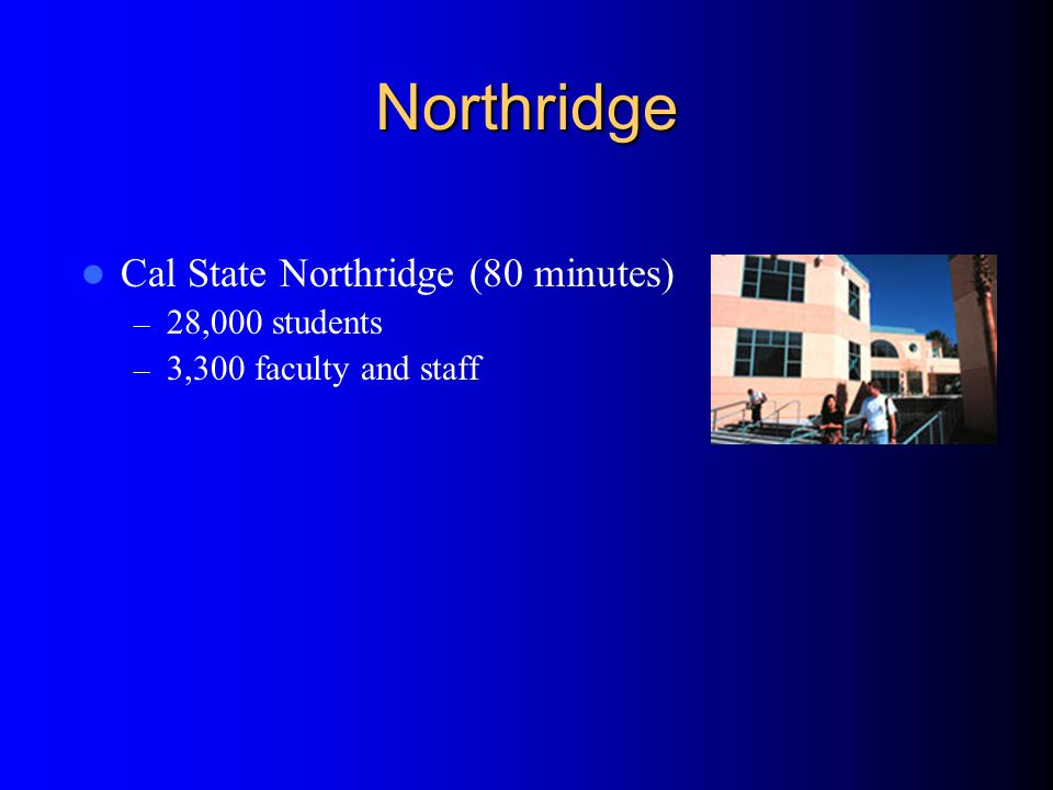 Cal State Northridge (80 minutes) – 28,000 students – 3,300 faculty and staff Northridge
