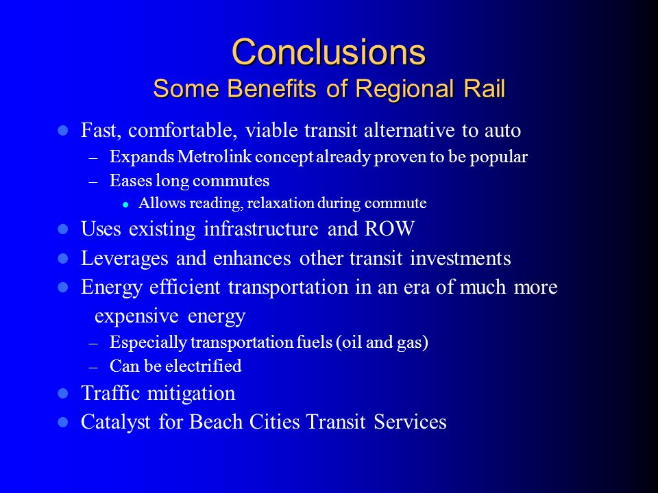 Conclusions Some Benefits of Regional Rail Fast, comfortable, viable transit alternative to auto – Expands Metrolink concept already proven to be popular – Eases long commutes Allows reading, relaxation during commute Uses existing infrastructure and ROW Leverages and enhances other transit investments Energy efficient transportation in an era of much more expensive energy – Especially transportation fuels (oil and gas) – Can be electrified Traffic mitigation Catalyst for Beach Cities Transit Services