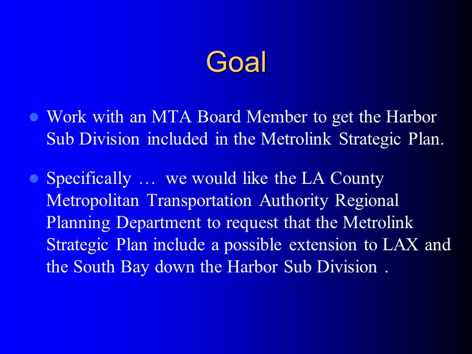 Goal Work with an MTA Board Member to get the Harbor Sub Division included in the Metrolink Strategic Plan.