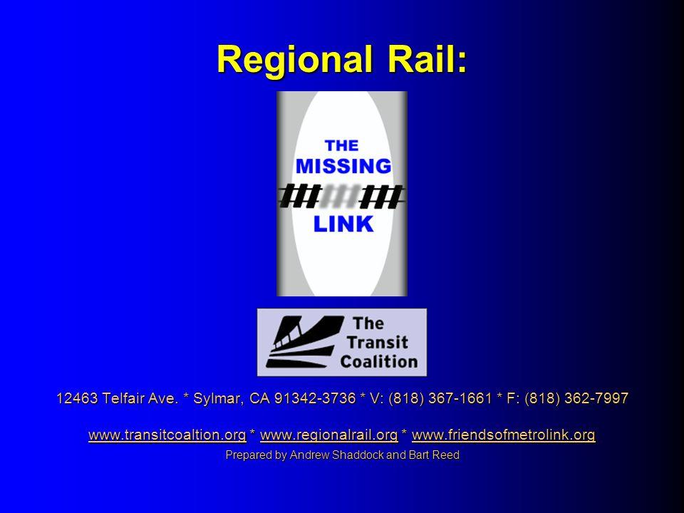 Regional Rail: 12463 Telfair Ave. * Sylmar, CA 91342-3736 * V: (818) 367-1661 * F: (818) 362-7997 www.transitcoaltion.org * www.regionalrail.org * www