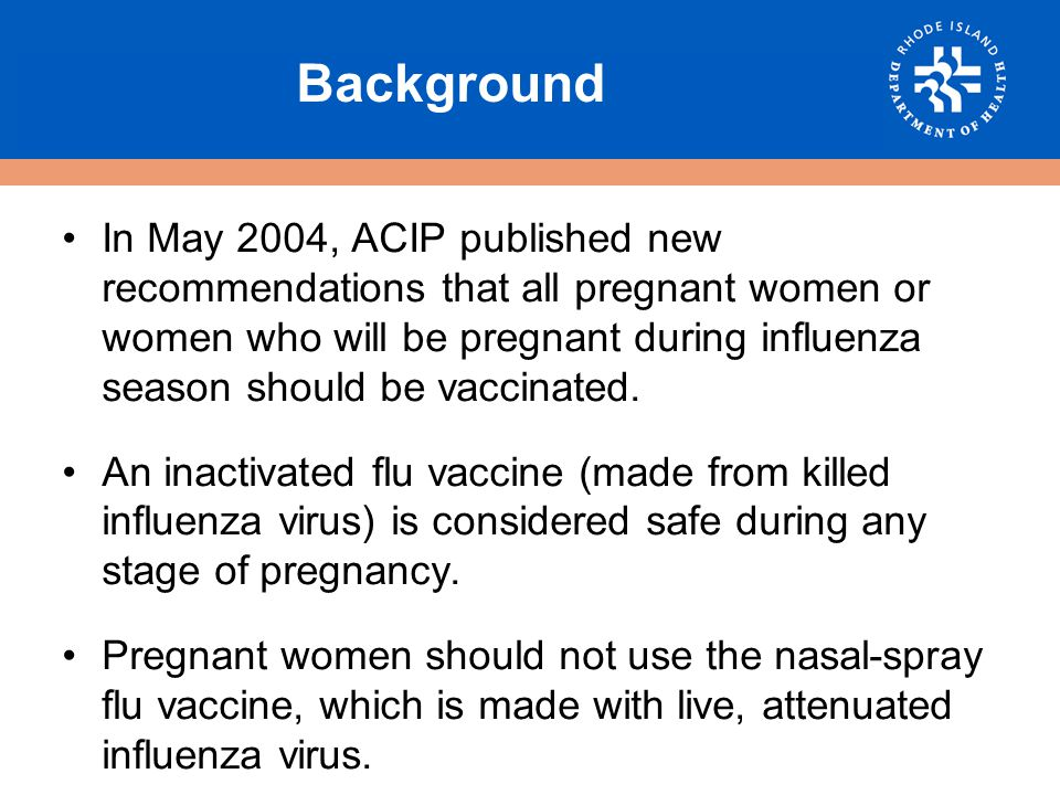 Background Pregnant women are at increased risk of developing serious complications from the flu.