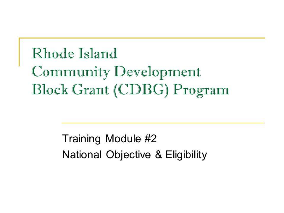 Rhode Island Community Development Block Grant (CDBG) Program Training Module #2 National Objective & Eligibility