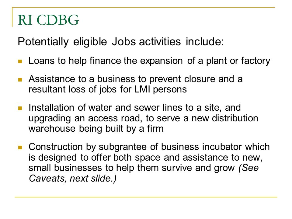 RI CDBG Potentially eligible Jobs activities include: Loans to help finance the expansion of a plant or factory Assistance to a business to prevent cl