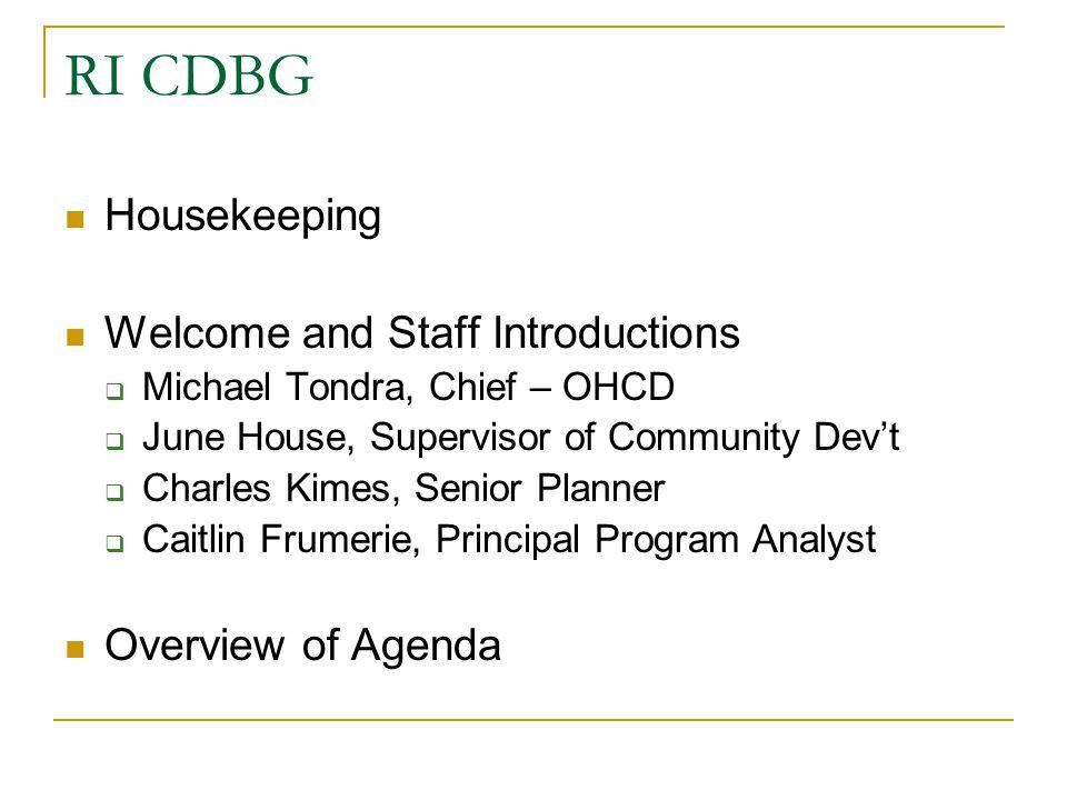 RI CDBG Housekeeping Welcome and Staff Introductions  Michael Tondra, Chief – OHCD  June House, Supervisor of Community Dev't  Charles Kimes, Senio