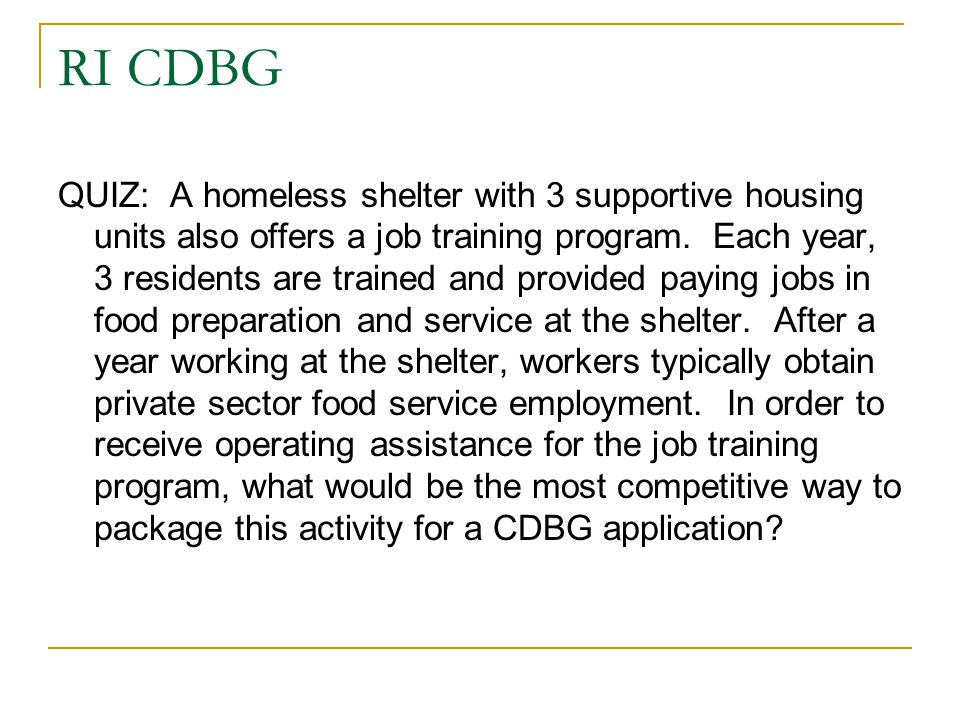 RI CDBG QUIZ: A homeless shelter with 3 supportive housing units also offers a job training program. Each year, 3 residents are trained and provided p