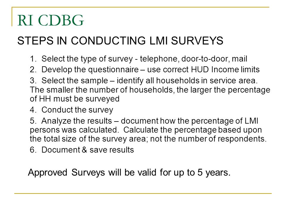 RI CDBG STEPS IN CONDUCTING LMI SURVEYS 1. Select the type of survey - telephone, door-to-door, mail 2. Develop the questionnaire – use correct HUD In