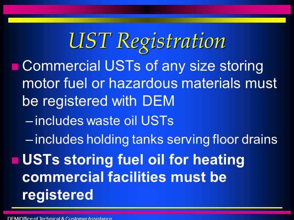 DEM/Office of Technical & Customer Assistance UST Registration n Commercial USTs of any size storing motor fuel or hazardous materials must be registe
