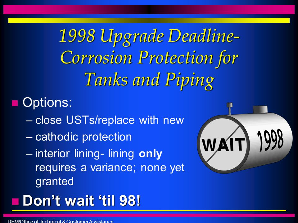 DEM/Office of Technical & Customer Assistance 1998 Upgrade Deadline- Corrosion Protection for Tanks and Piping n Options: –close USTs/replace with new