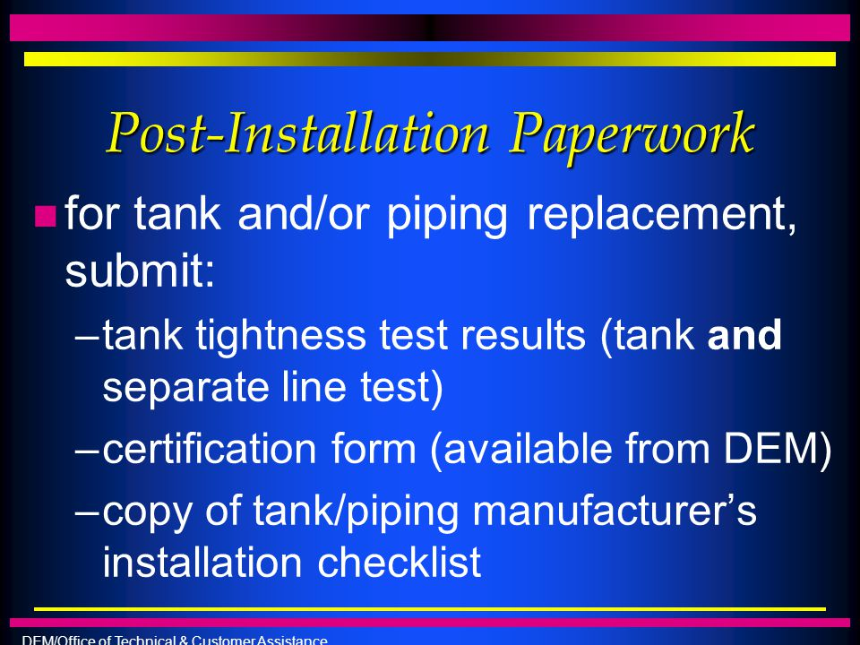 DEM/Office of Technical & Customer Assistance Post-Installation Paperwork n for tank and/or piping replacement, submit: –tank tightness test results (
