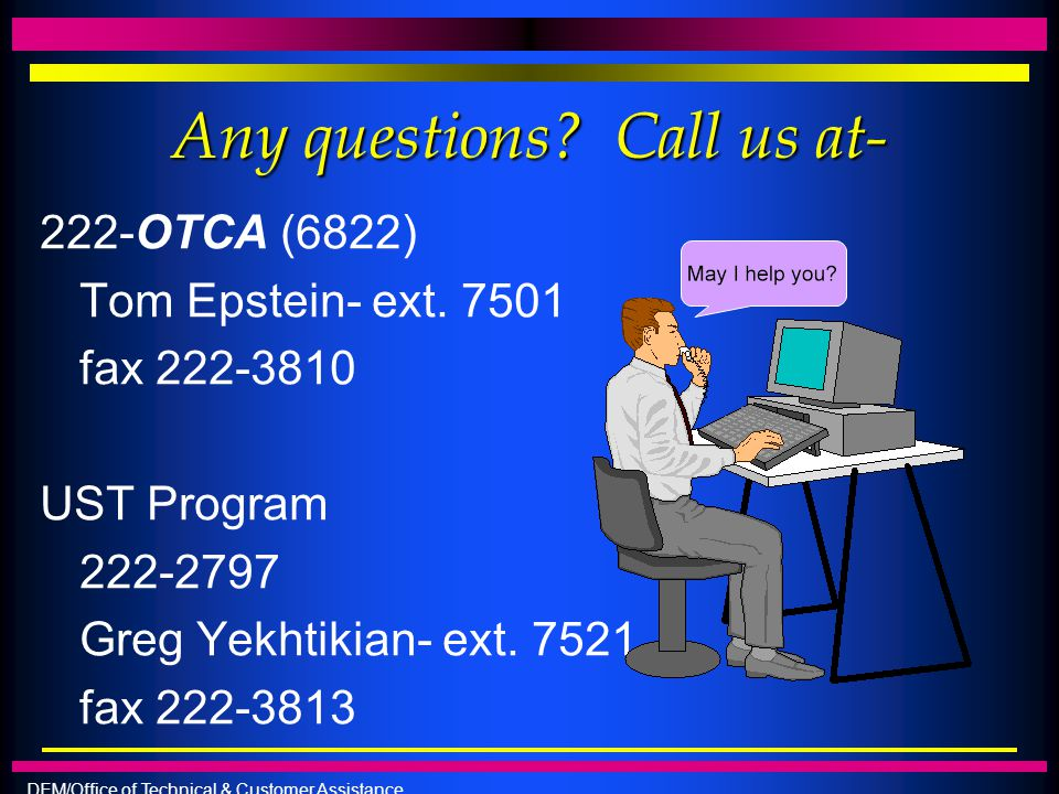 DEM/Office of Technical & Customer Assistance Any questions? Call us at- 222-OTCA (6822) Tom Epstein- ext. 7501 fax 222-3810 UST Program 222-2797 Greg