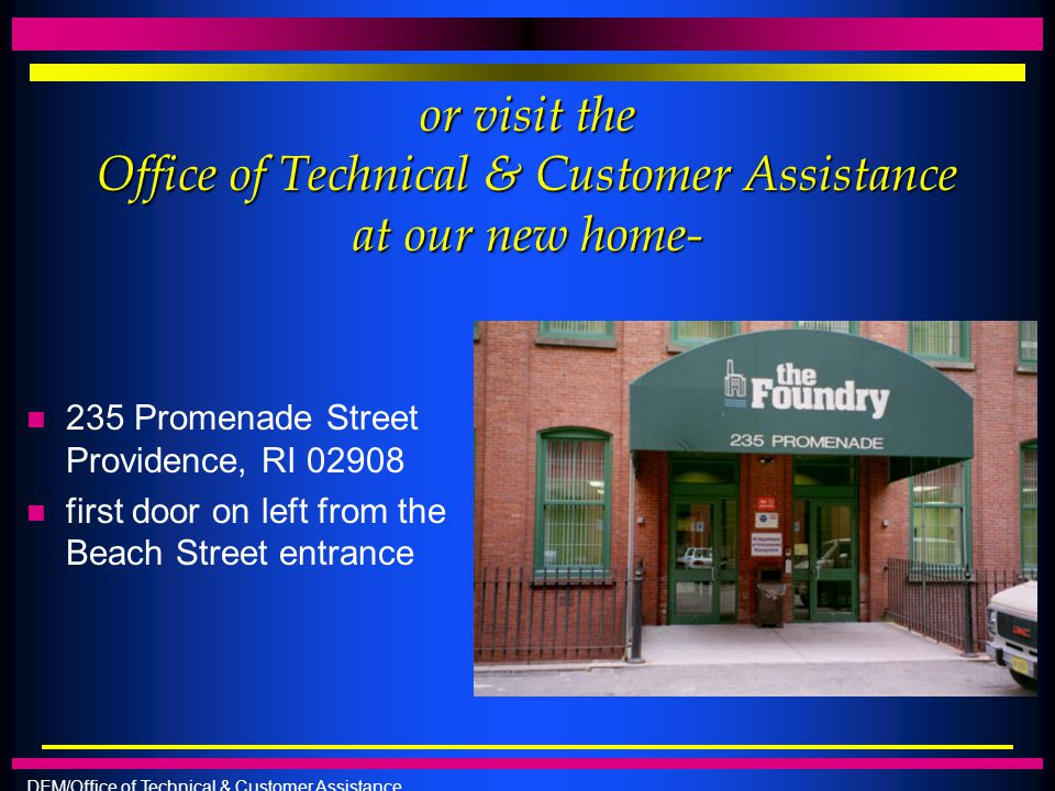 DEM/Office of Technical & Customer Assistance or visit the Office of Technical & Customer Assistance at our new home- n 235 Promenade Street Providenc