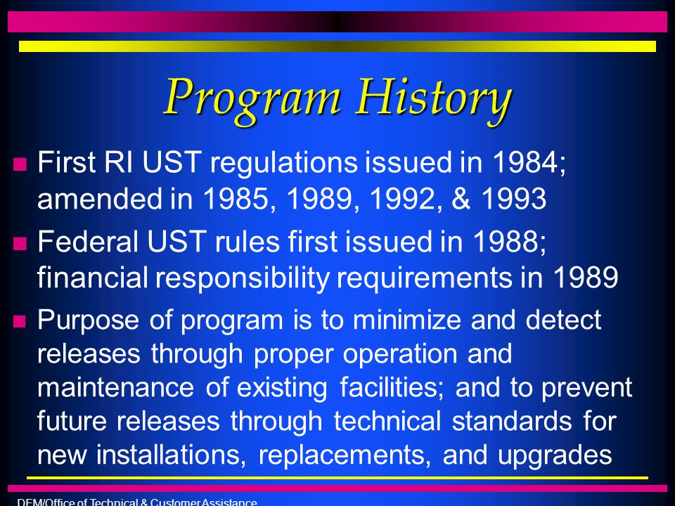 DEM/Office of Technical & Customer Assistance Program History n First RI UST regulations issued in 1984; amended in 1985, 1989, 1992, & 1993 n Federal