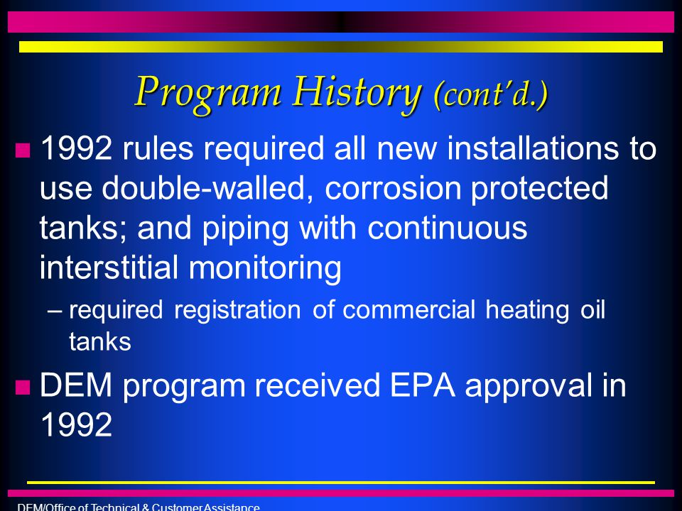 DEM/Office of Technical & Customer Assistance Program History (cont'd.) n 1992 rules required all new installations to use double-walled, corrosion pr