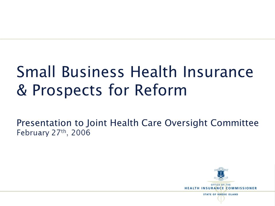 Small Business Health Insurance & Prospects for Reform Presentation to Joint Health Care Oversight Committee February 27 th, 2006