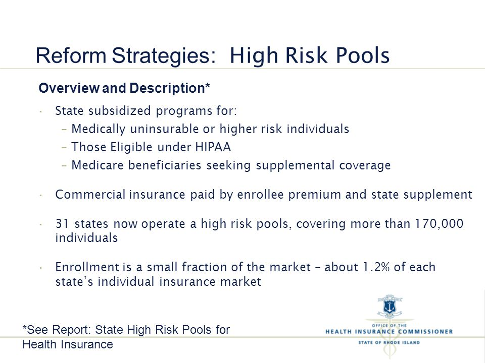 State subsidized programs for: – Medically uninsurable or higher risk individuals – Those Eligible under HIPAA – Medicare beneficiaries seeking supplemental coverage Commercial insurance paid by enrollee premium and state supplement 31 states now operate a high risk pools, covering more than 170,000 individuals Enrollment is a small fraction of the market – about 1.2% of each state's individual insurance market Reform Strategies : High Risk Pools Overview and Description* *See Report: State High Risk Pools for Health Insurance