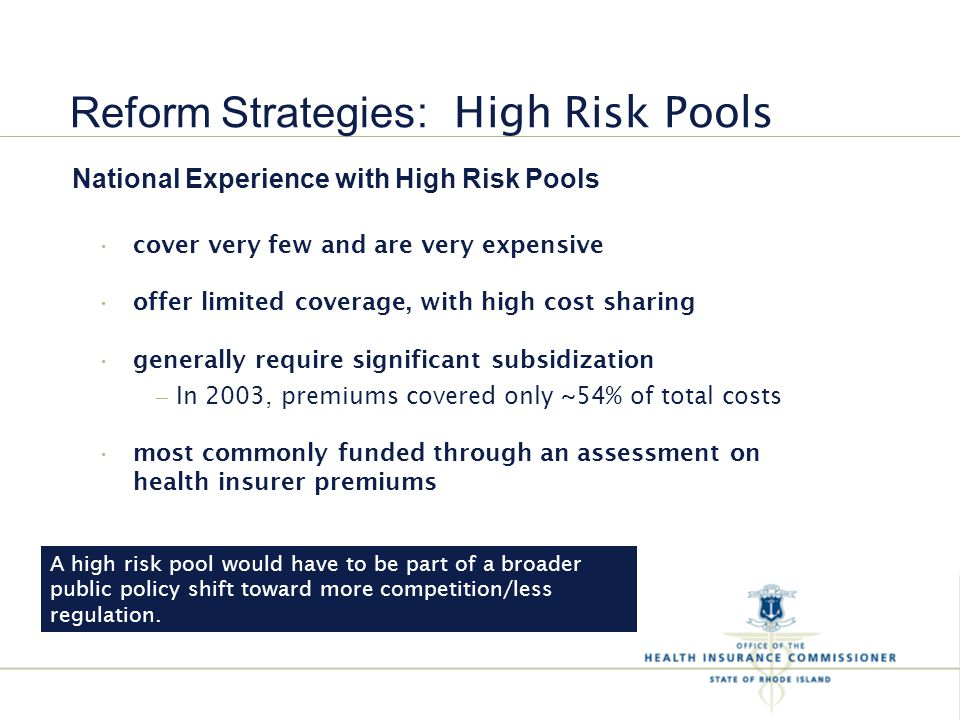 National Experience with High Risk Pools cover very few and are very expensive offer limited coverage, with high cost sharing generally require significant subsidization – In 2003, premiums covered only ~54% of total costs most commonly funded through an assessment on health insurer premiums Reform Strategies : High Risk Pools A high risk pool would have to be part of a broader public policy shift toward more competition/less regulation.
