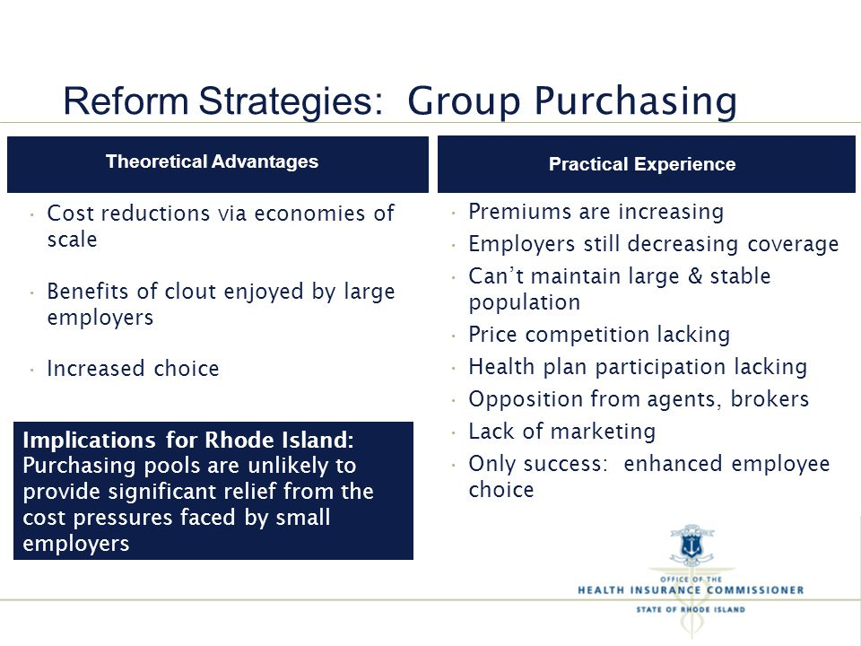 Implications for Rhode Island: Purchasing pools are unlikely to provide significant relief from the cost pressures faced by small employers Practical Experience Theoretical Advantages Premiums are increasing Employers still decreasing coverage Can't maintain large & stable population Price competition lacking Health plan participation lacking Opposition from agents, brokers Lack of marketing Only success: enhanced employee choice Cost reductions via economies of scale Benefits of clout enjoyed by large employers Increased choice Reform Strategies : Group Purchasing