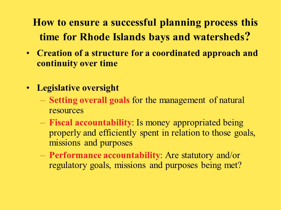 Legislative Oversight in other Bays Creation of a structure for unified approach and continuity over time that coordinates the work of bay planning Setting goals Annual work plans and associated budgets required to be submitted to legislative environment and fiscal committees Annual performance assessments
