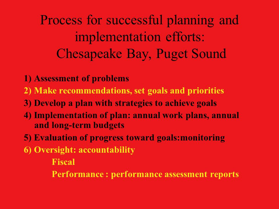 Process for successful planning and implementation efforts: Chesapeake Bay, Puget Sound 1) Assessment of problems 2) Make recommendations, set goals and priorities 3) Develop a plan with strategies to achieve goals 4) Implementation of plan: annual work plans, annual and long-term budgets 5) Evaluation of progress toward goals:monitoring 6) Oversight: accountability Fiscal Performance : performance assessment reports