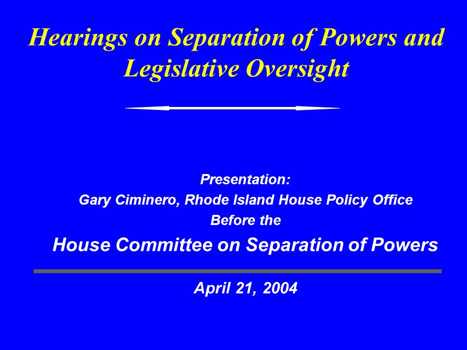 Hearings on Separation of Powers and Legislative Oversight Presentation: Gary Ciminero, Rhode Island House Policy Office Before the House Committee on