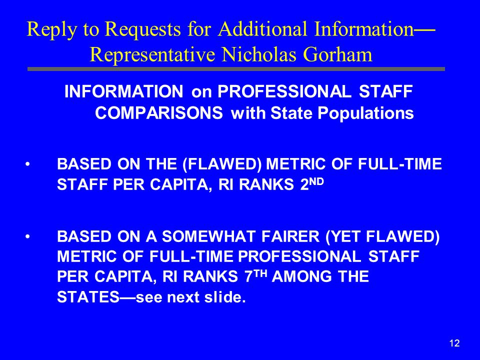 12 Reply to Requests for Additional Information — Representative Nicholas Gorham INFORMATION on PROFESSIONAL STAFF COMPARISONS with State Populations BASED ON THE (FLAWED) METRIC OF FULL-TIME STAFF PER CAPITA, RI RANKS 2 ND BASED ON A SOMEWHAT FAIRER (YET FLAWED) METRIC OF FULL-TIME PROFESSIONAL STAFF PER CAPITA, RI RANKS 7 TH AMONG THE STATES—see next slide.