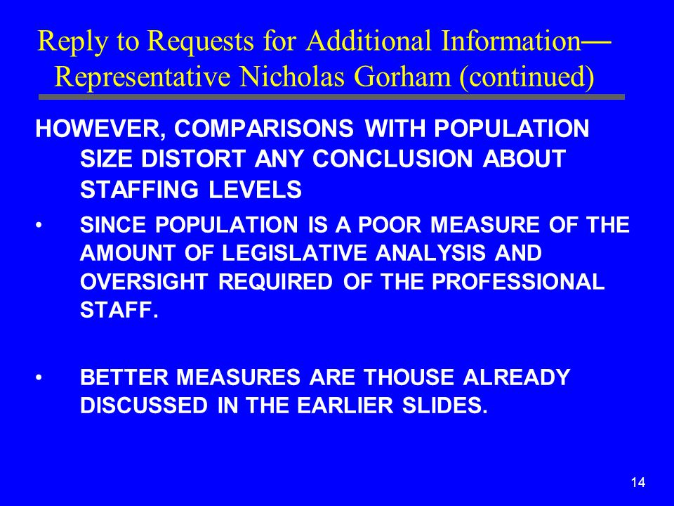 14 Reply to Requests for Additional Information — Representative Nicholas Gorham (continued) HOWEVER, COMPARISONS WITH POPULATION SIZE DISTORT ANY CONCLUSION ABOUT STAFFING LEVELS SINCE POPULATION IS A POOR MEASURE OF THE AMOUNT OF LEGISLATIVE ANALYSIS AND OVERSIGHT REQUIRED OF THE PROFESSIONAL STAFF.