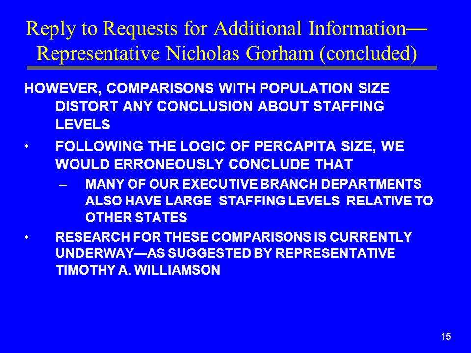 15 Reply to Requests for Additional Information — Representative Nicholas Gorham (concluded) HOWEVER, COMPARISONS WITH POPULATION SIZE DISTORT ANY CONCLUSION ABOUT STAFFING LEVELS FOLLOWING THE LOGIC OF PERCAPITA SIZE, WE WOULD ERRONEOUSLY CONCLUDE THAT –MANY OF OUR EXECUTIVE BRANCH DEPARTMENTS ALSO HAVE LARGE STAFFING LEVELS RELATIVE TO OTHER STATES RESEARCH FOR THESE COMPARISONS IS CURRENTLY UNDERWAY—AS SUGGESTED BY REPRESENTATIVE TIMOTHY A.
