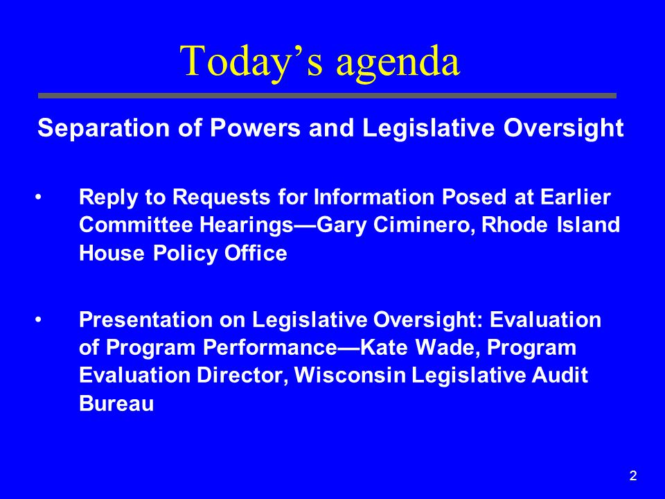 2 Today's agenda Separation of Powers and Legislative Oversight Reply to Requests for Information Posed at Earlier Committee Hearings—Gary Ciminero, R