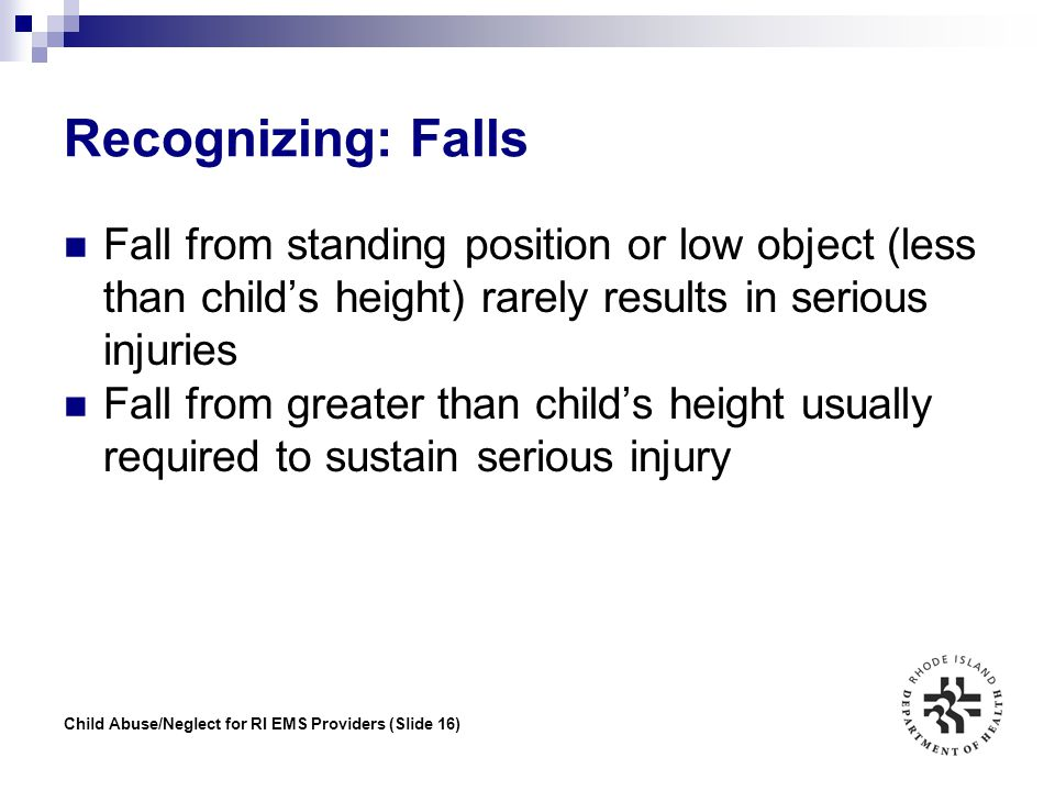 Child Abuse/Neglect for RI EMS Providers (Slide 16) Recognizing: Falls Fall from standing position or low object (less than child's height) rarely res