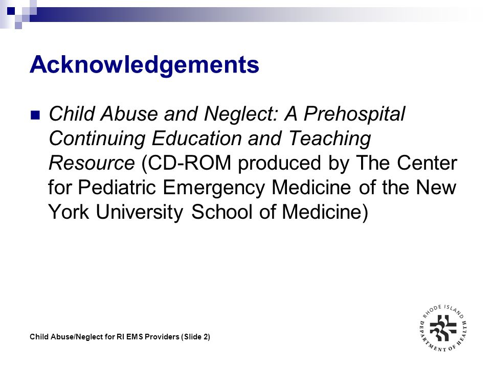 Child Abuse/Neglect for RI EMS Providers (Slide 13) Recognizing: Inflicted Contact Burn Recognized by shape that duplicates object used to produce it (eg, cigarette, curling iron) Tend to be in less exposed areas, deeper, larger
