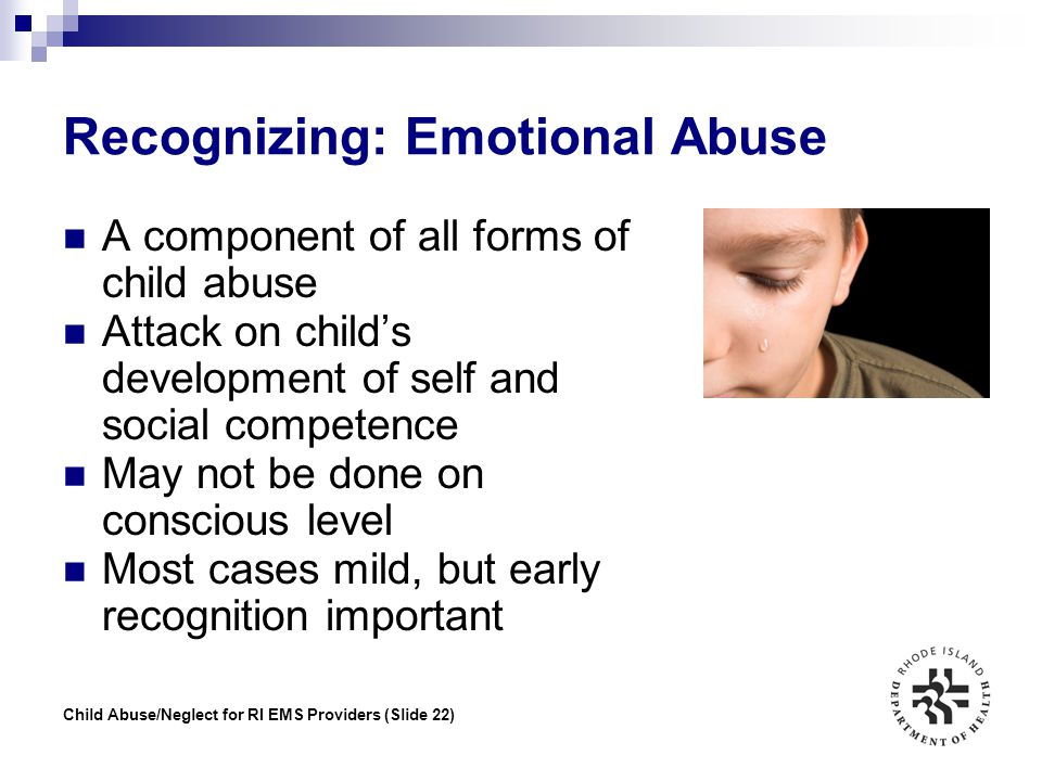 Child Abuse/Neglect for RI EMS Providers (Slide 22) Recognizing: Emotional Abuse A component of all forms of child abuse Attack on child's development