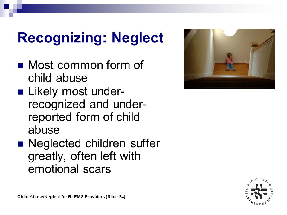 Child Abuse/Neglect for RI EMS Providers (Slide 24) Recognizing: Neglect Most common form of child abuse Likely most under- recognized and under- repo