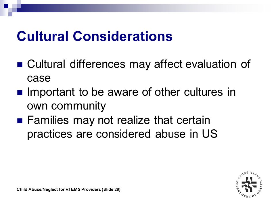 Child Abuse/Neglect for RI EMS Providers (Slide 29) Cultural Considerations Cultural differences may affect evaluation of case Important to be aware o