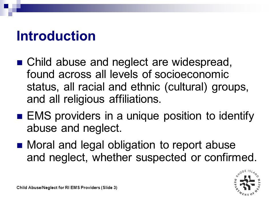 Child Abuse/Neglect for RI EMS Providers (Slide 34) Reporting Abuse/Neglect The reasons for reporting are:  to determine whether or not an investigation will ensue  to determine whether or not abuse or neglect occurred  to determine what happened and who is responsible  to safeguard the child from future injury