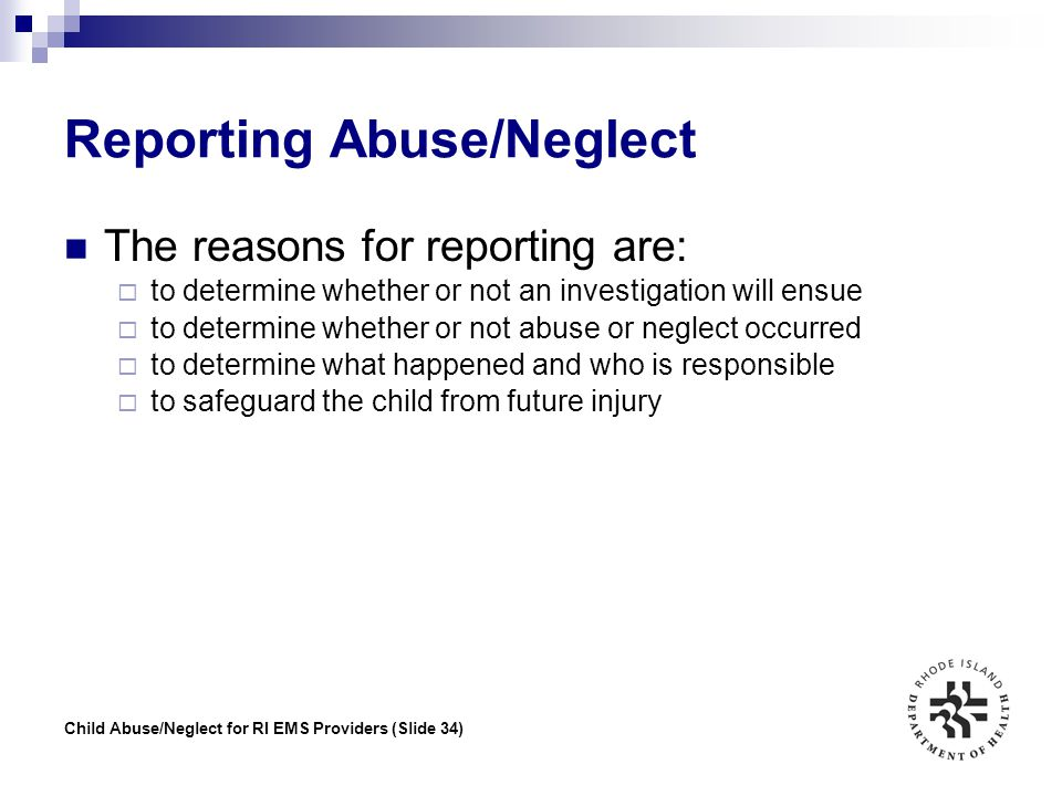 Child Abuse/Neglect for RI EMS Providers (Slide 34) Reporting Abuse/Neglect The reasons for reporting are:  to determine whether or not an investigat
