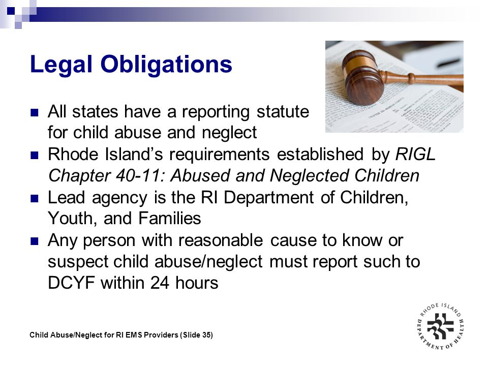 Child Abuse/Neglect for RI EMS Providers (Slide 35) Legal Obligations All states have a reporting statute for child abuse and neglect Rhode Island's r