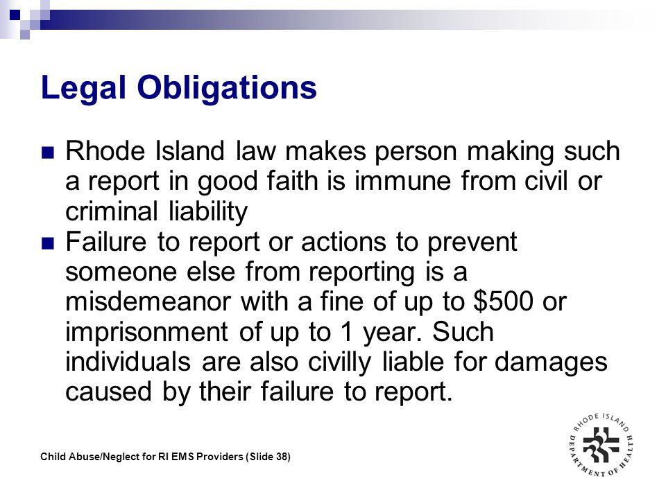 Child Abuse/Neglect for RI EMS Providers (Slide 38) Legal Obligations Rhode Island law makes person making such a report in good faith is immune from