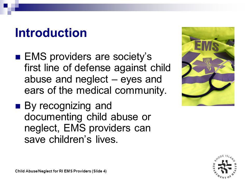 Child Abuse/Neglect for RI EMS Providers (Slide 35) Legal Obligations All states have a reporting statute for child abuse and neglect Rhode Island's requirements established by RIGL Chapter 40-11: Abused and Neglected Children Lead agency is the RI Department of Children, Youth, and Families Any person with reasonable cause to know or suspect child abuse/neglect must report such to DCYF within 24 hours