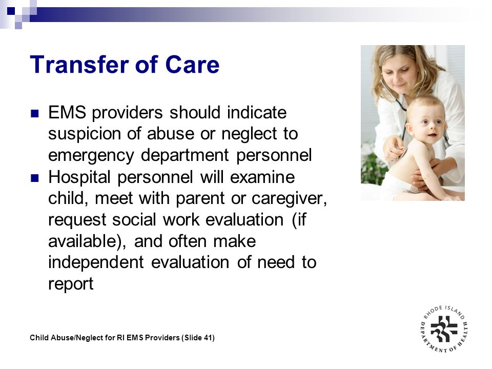 Child Abuse/Neglect for RI EMS Providers (Slide 41) Transfer of Care EMS providers should indicate suspicion of abuse or neglect to emergency departme
