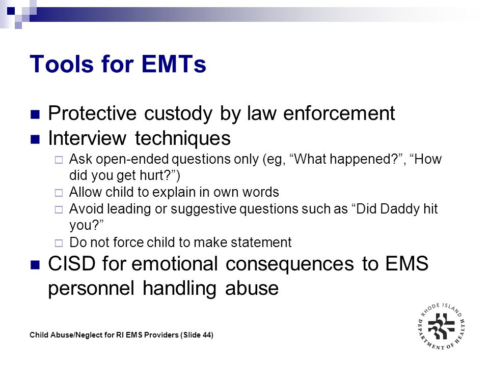 Child Abuse/Neglect for RI EMS Providers (Slide 44) Tools for EMTs Protective custody by law enforcement Interview techniques  Ask open-ended questio