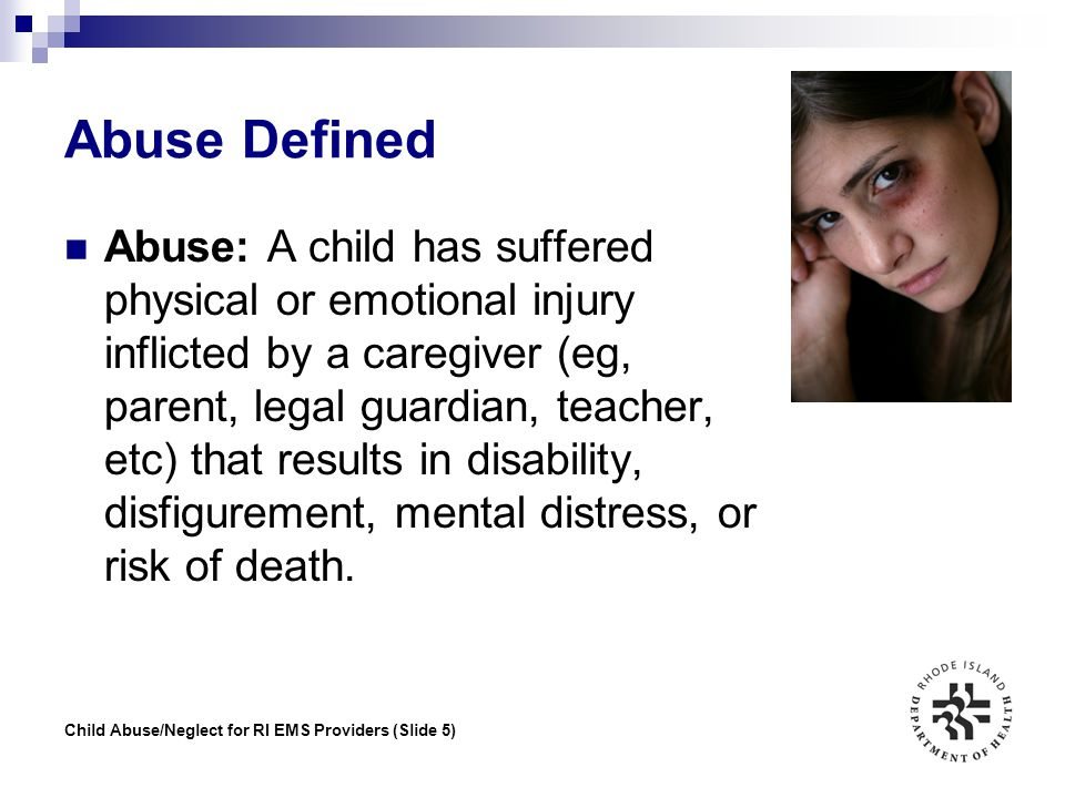 Child Abuse/Neglect for RI EMS Providers (Slide 6) Neglect Defined Neglect: A child's physical, mental, or emotional condition has been endangered because the caregiver has not provided for the child's basic needs.