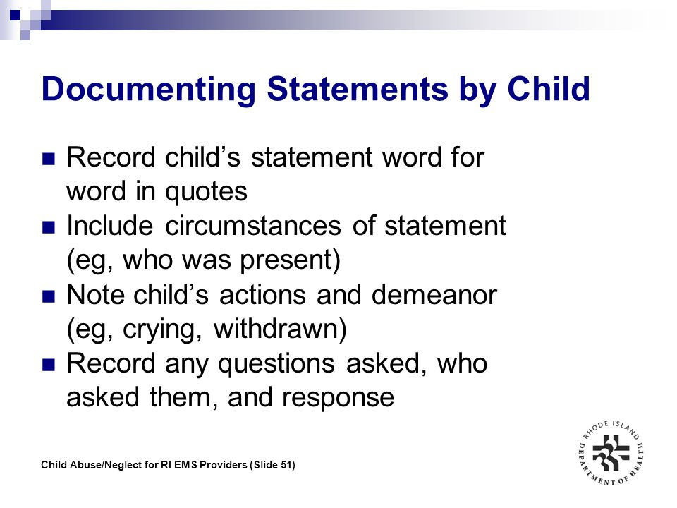 Child Abuse/Neglect for RI EMS Providers (Slide 51) Documenting Statements by Child Record child's statement word for word in quotes Include circumsta