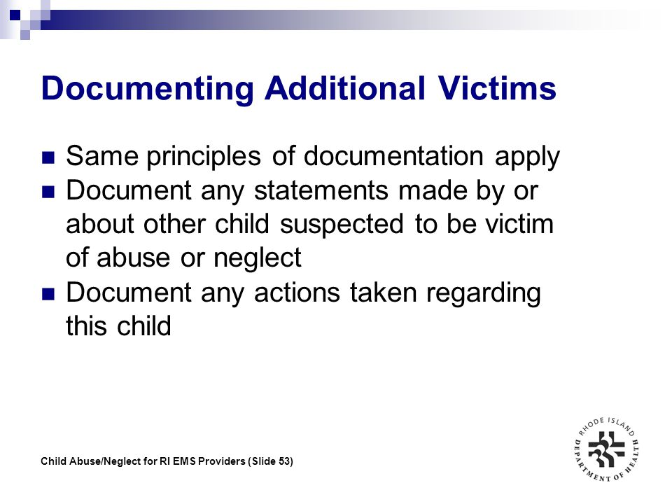 Child Abuse/Neglect for RI EMS Providers (Slide 53) Documenting Additional Victims Same principles of documentation apply Document any statements made