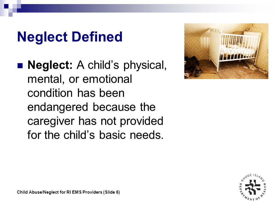 Child Abuse/Neglect for RI EMS Providers (Slide 6) Neglect Defined Neglect: A child's physical, mental, or emotional condition has been endangered bec