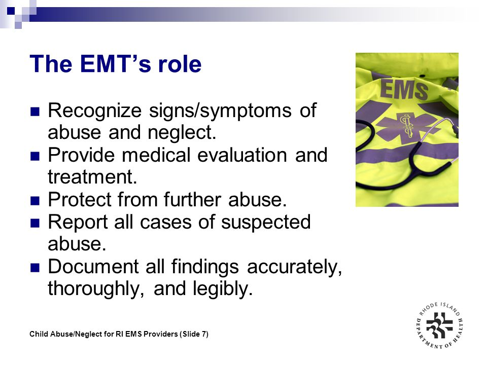Child Abuse/Neglect for RI EMS Providers (Slide 7) The EMT's role Recognize signs/symptoms of abuse and neglect. Provide medical evaluation and treatm