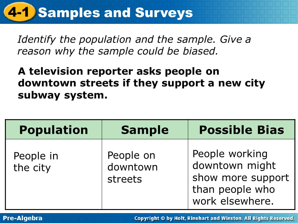 Pre-Algebra 4-1 Samples and Surveys A television reporter asks people on downtown streets if they support a new city subway system. Identify the popul