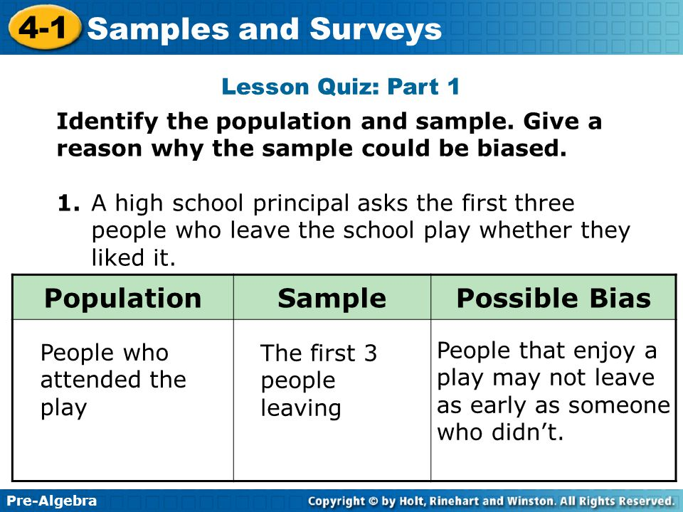 Pre-Algebra 4-1 Samples and Surveys Lesson Quiz: Part 1 Identify the population and sample. Give a reason why the sample could be biased. 1.A high sch