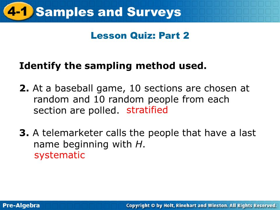 Pre-Algebra 4-1 Samples and Surveys Lesson Quiz: Part 2 Identify the sampling method used. 2. At a baseball game, 10 sections are chosen at random and
